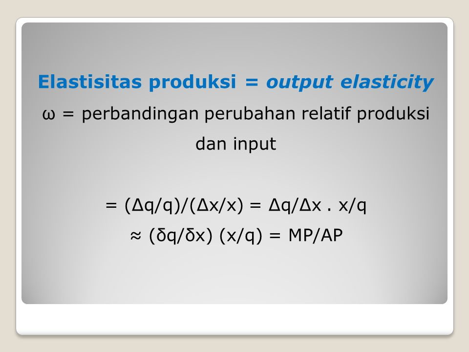 Elastisitas produksi = output elasticity ω = perbandingan perubahan relatif produksi dan input = (Δq/q)/(Δx/x) = Δq/Δx .