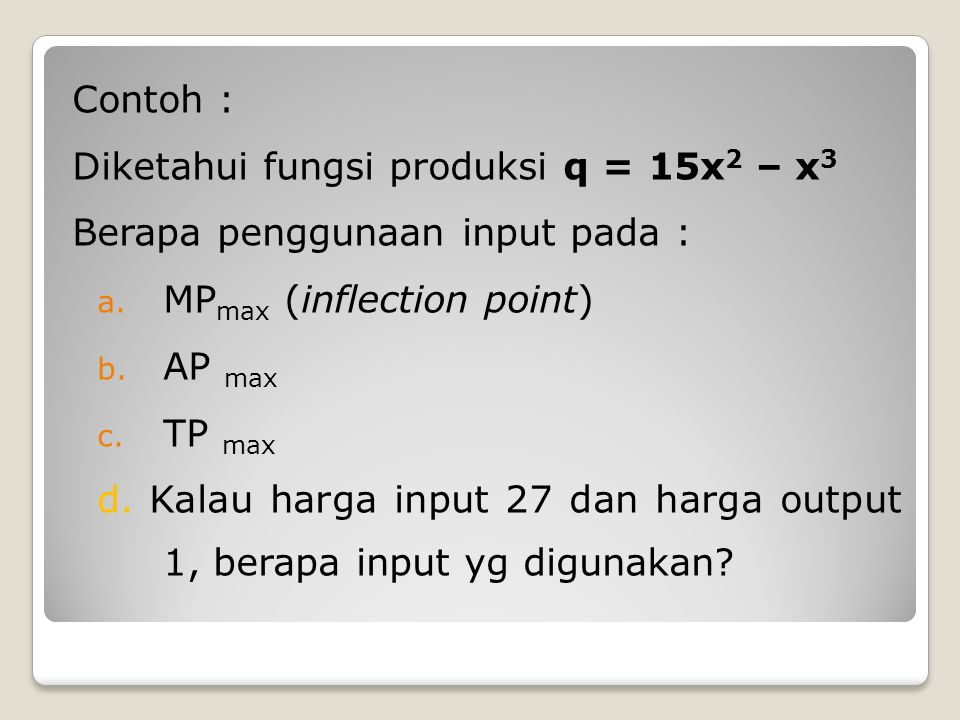Contoh : Diketahui fungsi produksi q = 15x2 – x3. Berapa penggunaan input pada : MPmax (inflection point)
