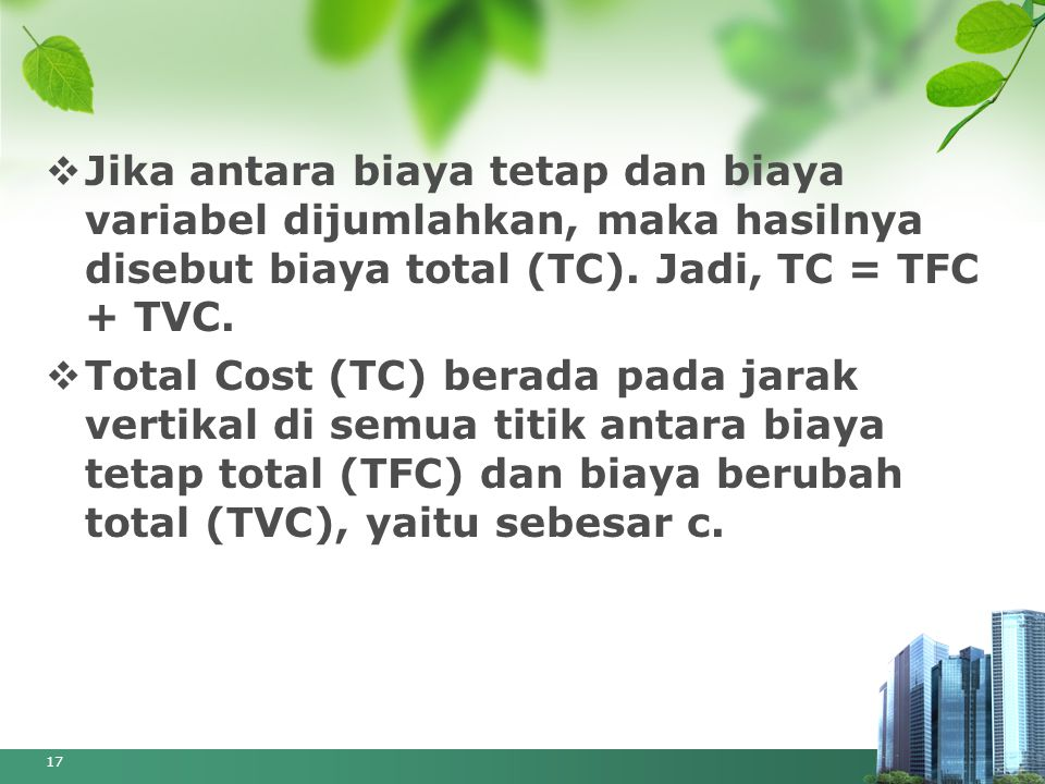 Jika antara biaya tetap dan biaya variabel dijumlahkan, maka hasilnya disebut biaya total (TC). Jadi, TC = TFC + TVC.