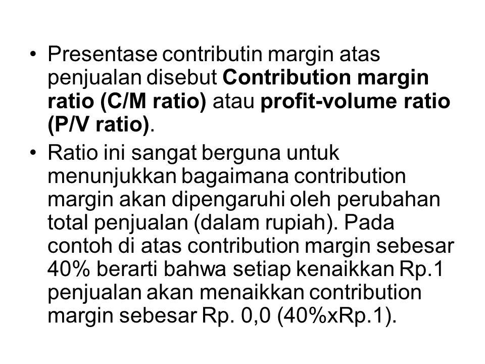 Presentase contributin margin atas penjualan disebut Contribution margin ratio (C/M ratio) atau profit-volume ratio (P/V ratio).