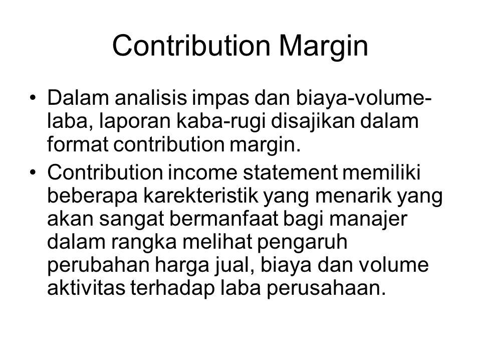 Contribution Margin Dalam analisis impas dan biaya-volume-laba, laporan kaba-rugi disajikan dalam format contribution margin.