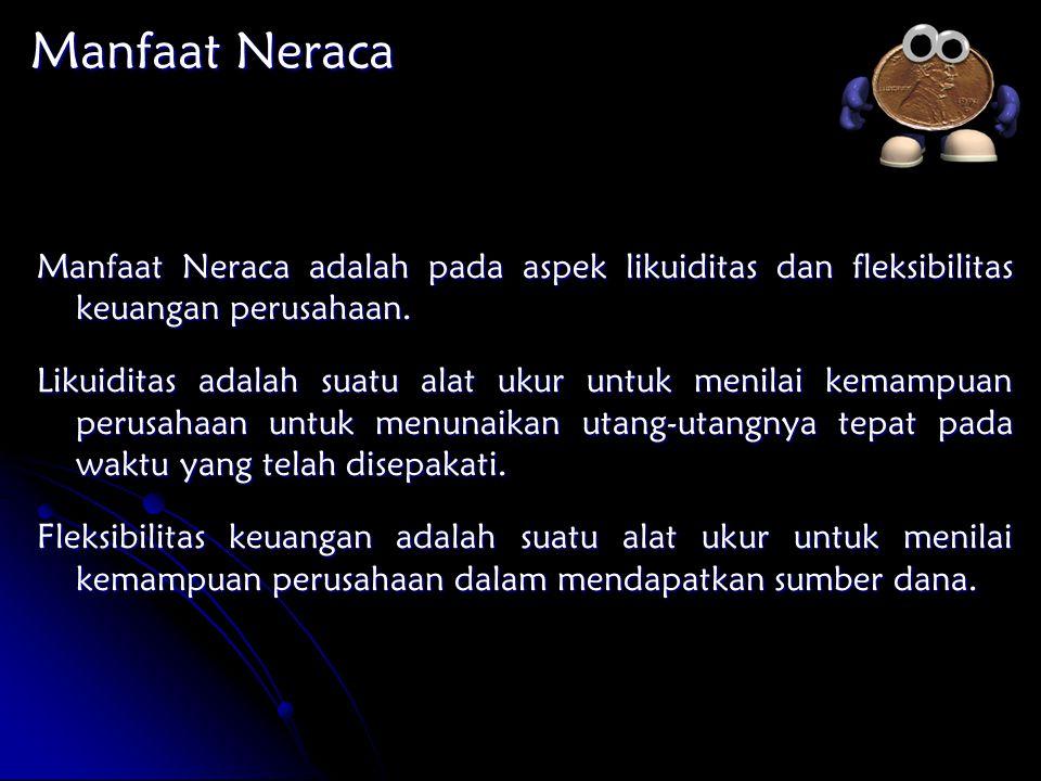 Manfaat Neraca Manfaat Neraca adalah pada aspek likuiditas dan fleksibilitas keuangan perusahaan.