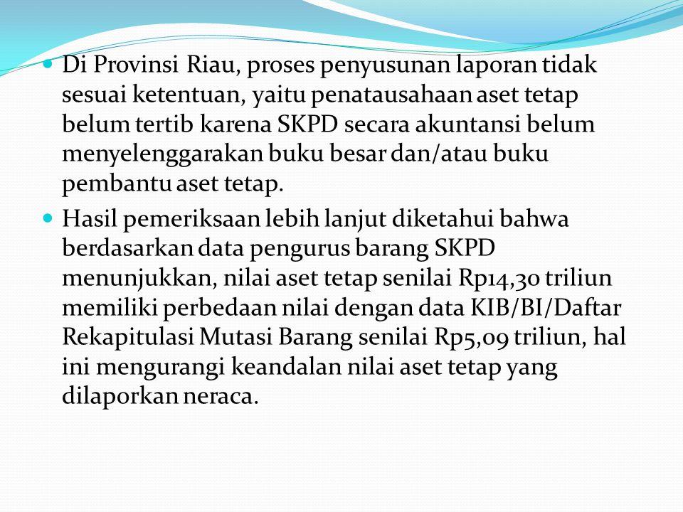 Di Provinsi Riau, proses penyusunan laporan tidak sesuai ketentuan, yaitu penatausahaan aset tetap belum tertib karena SKPD secara akuntansi belum menyelenggarakan buku besar dan/atau buku pembantu aset tetap.