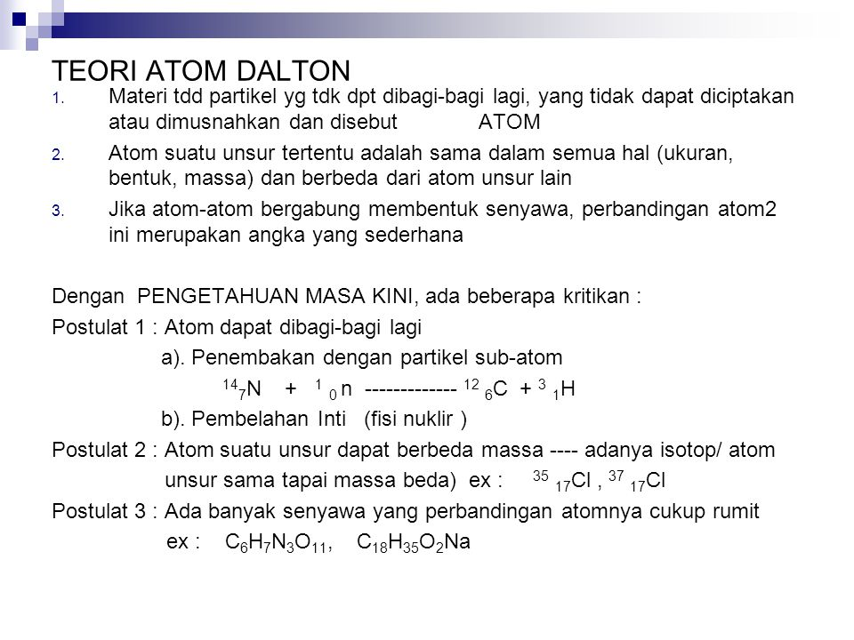 TEORI ATOM DALTON Materi tdd partikel yg tdk dpt dibagi-bagi lagi, yang tidak dapat diciptakan atau dimusnahkan dan disebut ATOM.