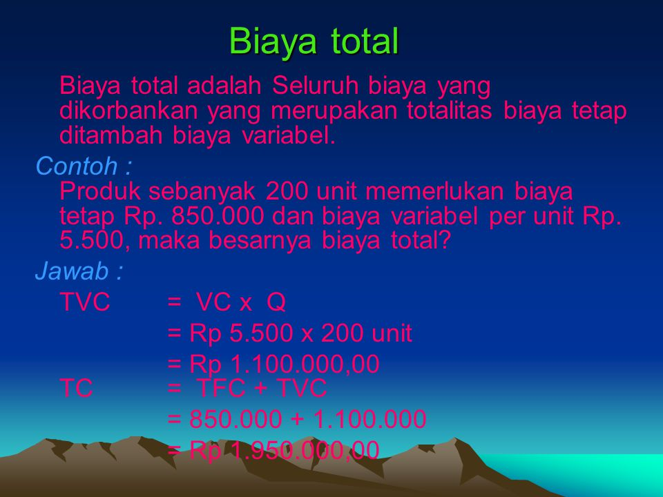 Biaya total Biaya total adalah Seluruh biaya yang dikorbankan yang merupakan totalitas biaya tetap ditambah biaya variabel.