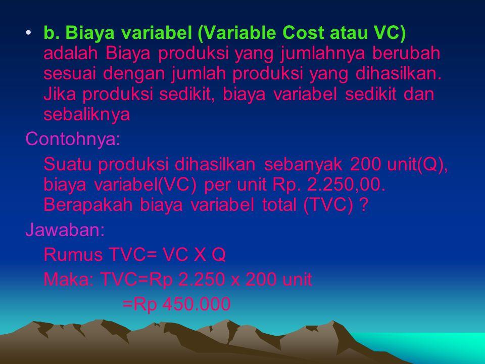 b. Biaya variabel (Variable Cost atau VC) adalah Biaya produksi yang jumlahnya berubah sesuai dengan jumlah produksi yang dihasilkan. Jika produksi sedikit, biaya variabel sedikit dan sebaliknya
