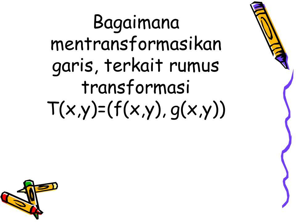 Bagaimana mentransformasikan garis, terkait rumus transformasi T(x,y)=(f(x,y), g(x,y))