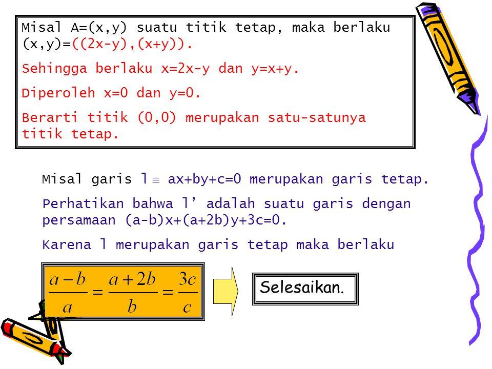 Misal A=(x,y) suatu titik tetap, maka berlaku (x,y)=((2x-y),(x+y)).