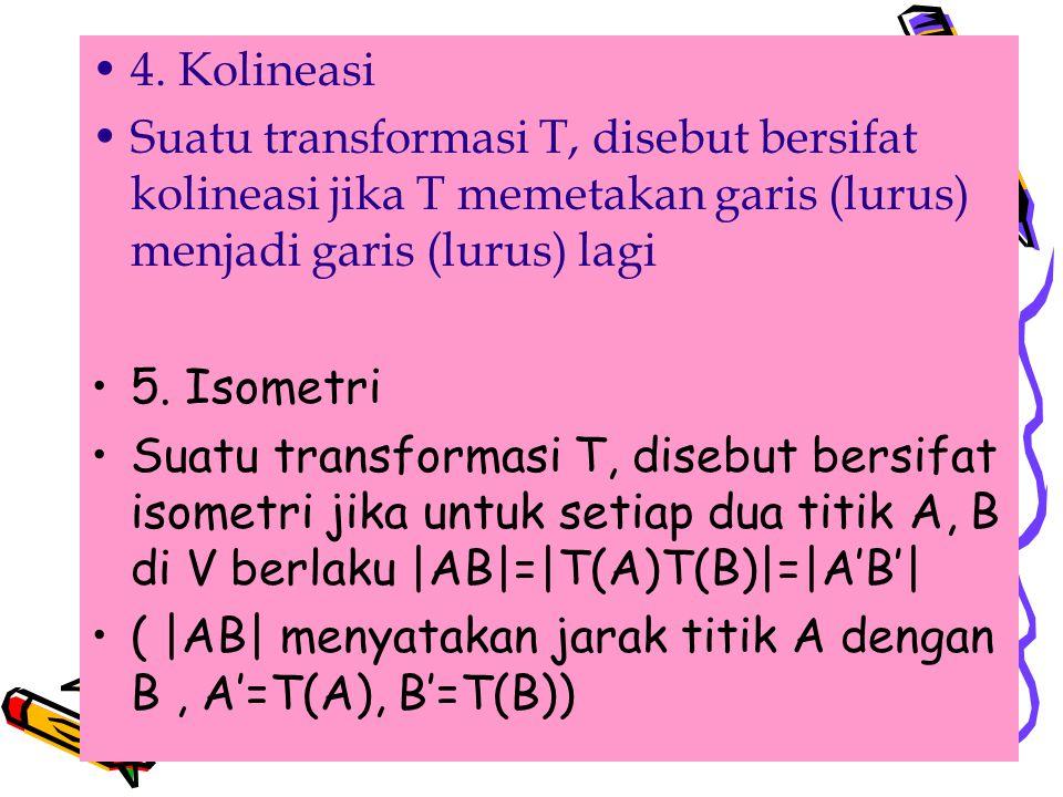 . 4. Kolineasi. Suatu transformasi T, disebut bersifat kolineasi jika T memetakan garis (lurus) menjadi garis (lurus) lagi.