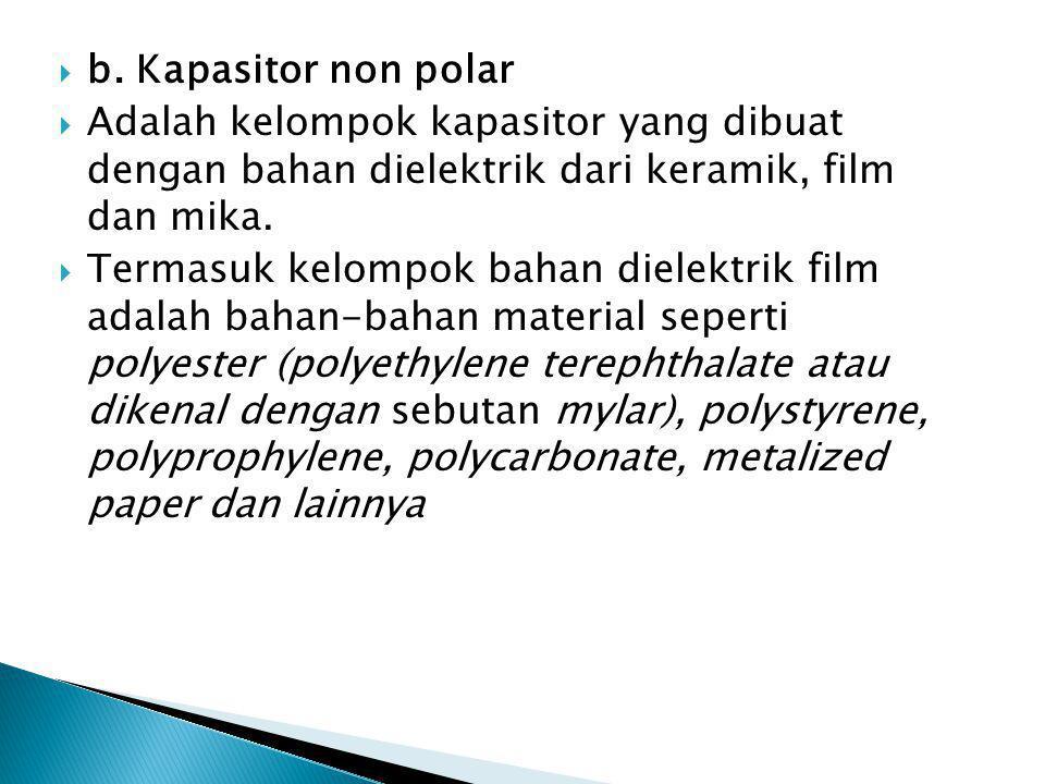 b. Kapasitor non polar Adalah kelompok kapasitor yang dibuat dengan bahan dielektrik dari keramik, film dan mika.