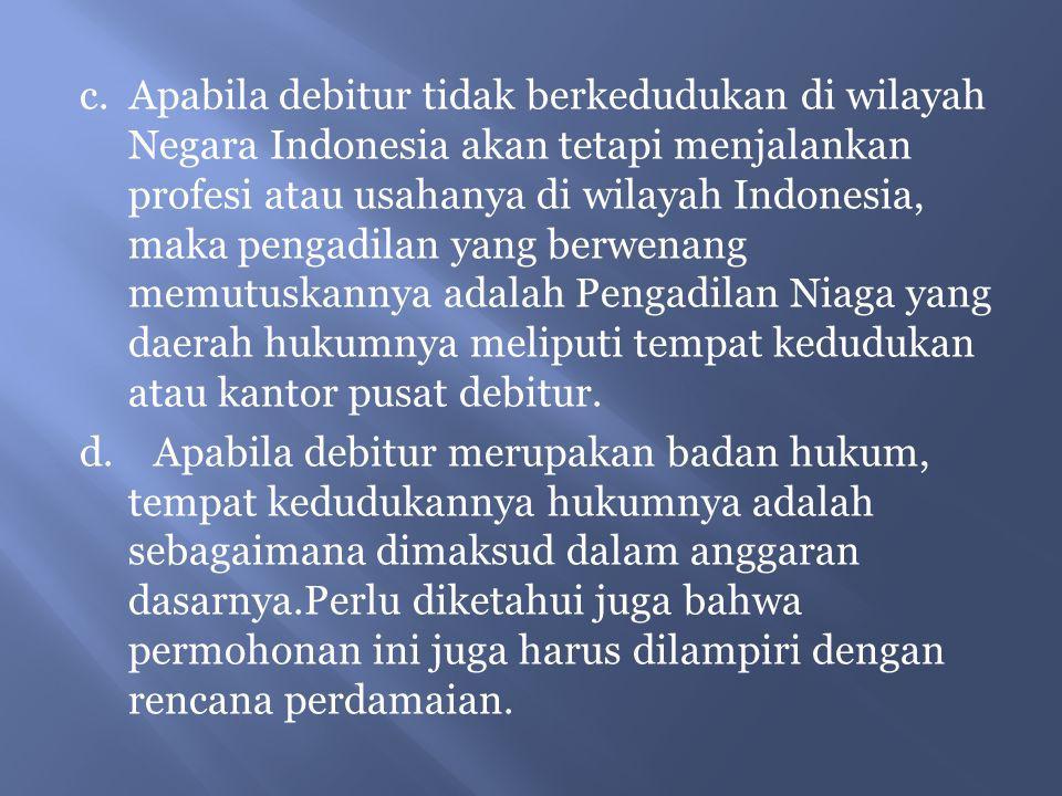 c. Apabila debitur tidak berkedudukan di wilayah Negara Indonesia akan tetapi menjalankan profesi atau usahanya di wilayah Indonesia, maka pengadilan yang berwenang memutuskannya adalah Pengadilan Niaga yang daerah hukumnya meliputi tempat kedudukan atau kantor pusat debitur.
