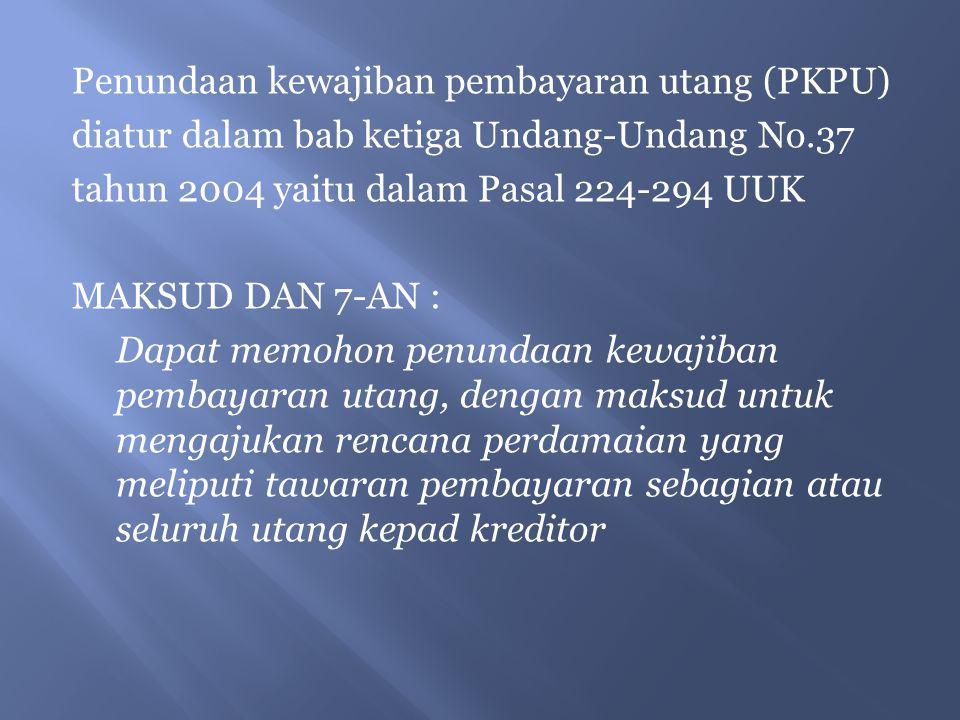 Penundaan kewajiban pembayaran utang (PKPU) diatur dalam bab ketiga Undang-Undang No.37 tahun 2004 yaitu dalam Pasal 224-294 UUK MAKSUD DAN 7-AN : Dapat memohon penundaan kewajiban pembayaran utang, dengan maksud untuk mengajukan rencana perdamaian yang meliputi tawaran pembayaran sebagian atau seluruh utang kepad kreditor