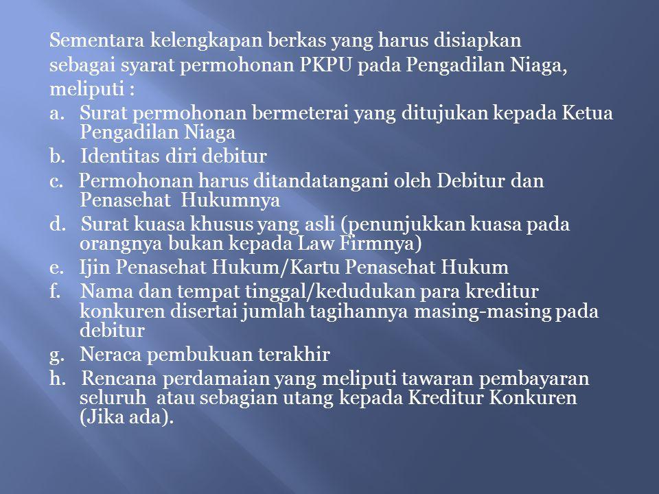 Sementara kelengkapan berkas yang harus disiapkan sebagai syarat permohonan PKPU pada Pengadilan Niaga, meliputi : a.