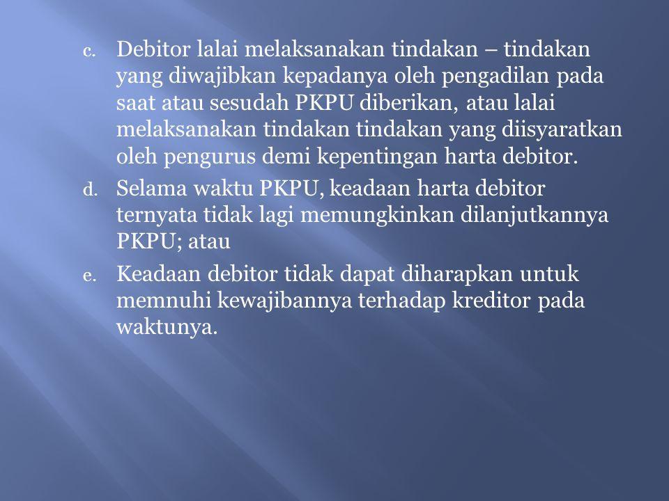 Debitor lalai melaksanakan tindakan – tindakan yang diwajibkan kepadanya oleh pengadilan pada saat atau sesudah PKPU diberikan, atau lalai melaksanakan tindakan tindakan yang diisyaratkan oleh pengurus demi kepentingan harta debitor.