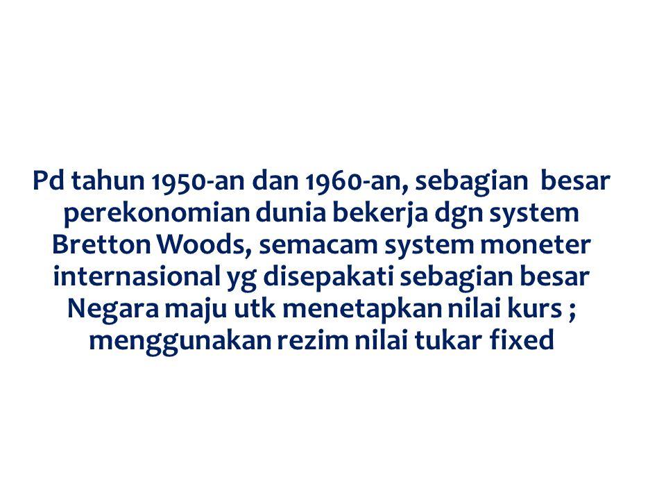 Pd tahun 1950-an dan 1960-an, sebagian besar perekonomian dunia bekerja dgn system Bretton Woods, semacam system moneter internasional yg disepakati sebagian besar Negara maju utk menetapkan nilai kurs ; menggunakan rezim nilai tukar fixed