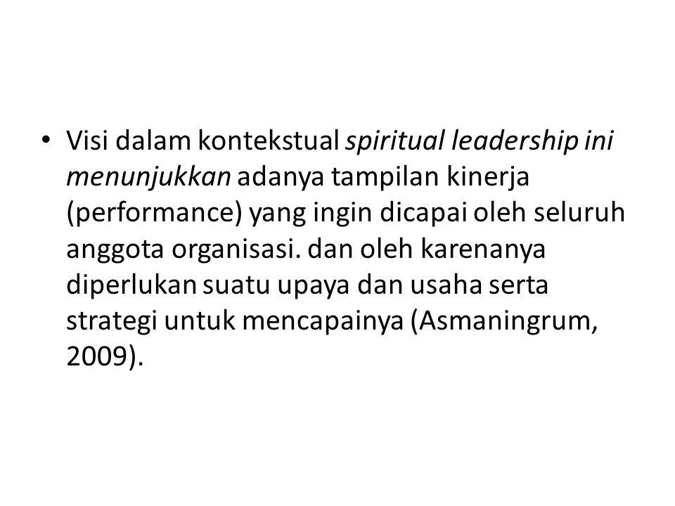 Visi dalam kontekstual spiritual leadership ini menunjukkan adanya tampilan kinerja (performance) yang ingin dicapai oleh seluruh anggota organisasi.