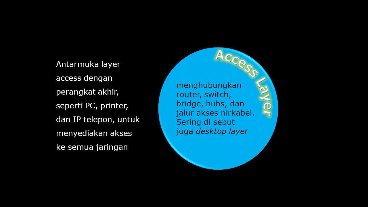 Antarmuka layer access dengan perangkat akhir, seperti PC, printer, dan IP telepon, untuk menyediakan akses ke semua jaringan