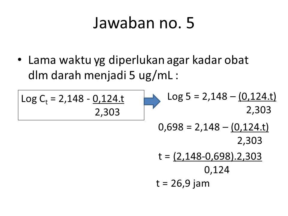 Jawaban no. 5 Lama waktu yg diperlukan agar kadar obat dlm darah menjadi 5 ug/mL : Log 5 = 2,148 – (0,124.t)