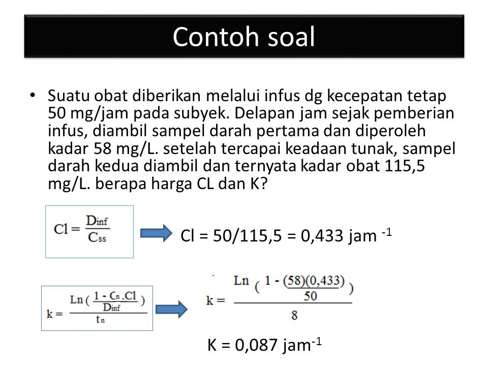 Contoh soal Cl = 50/115,5 = 0,433 jam -1 K = 0,087 jam-1