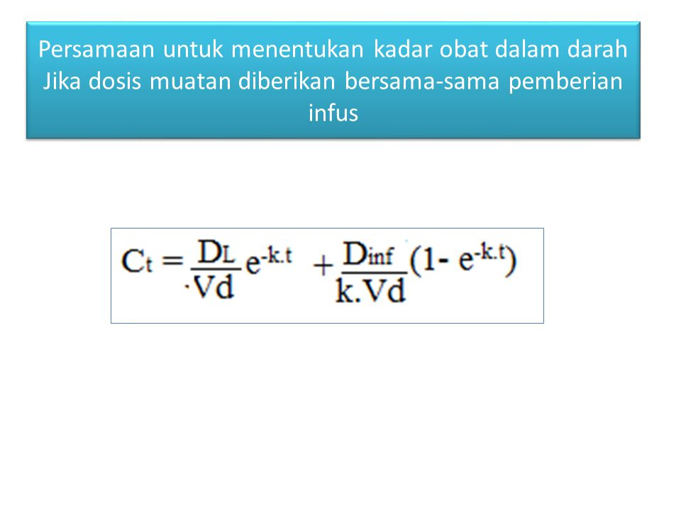 Persamaan untuk menentukan kadar obat dalam darah Jika dosis muatan diberikan bersama-sama pemberian infus