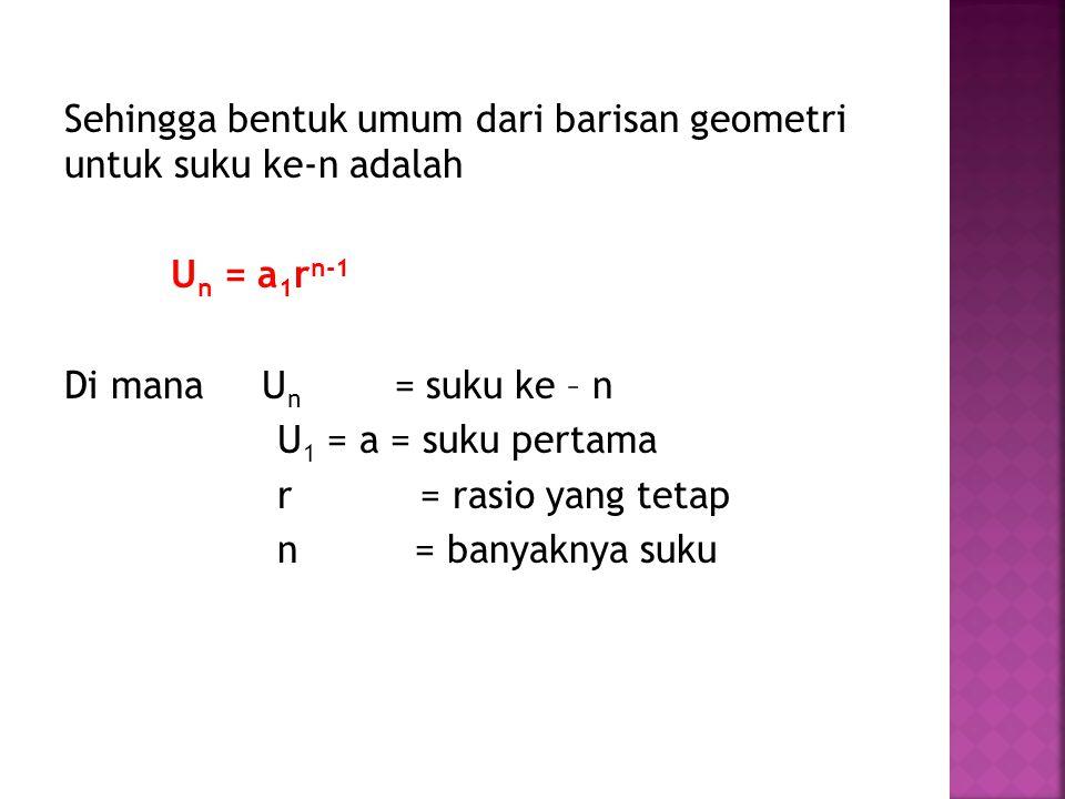 Sehingga bentuk umum dari barisan geometri untuk suku ke-n adalah Un = a1rn-1 Di mana Un = suku ke – n U1 = a = suku pertama r = rasio yang tetap n = banyaknya suku