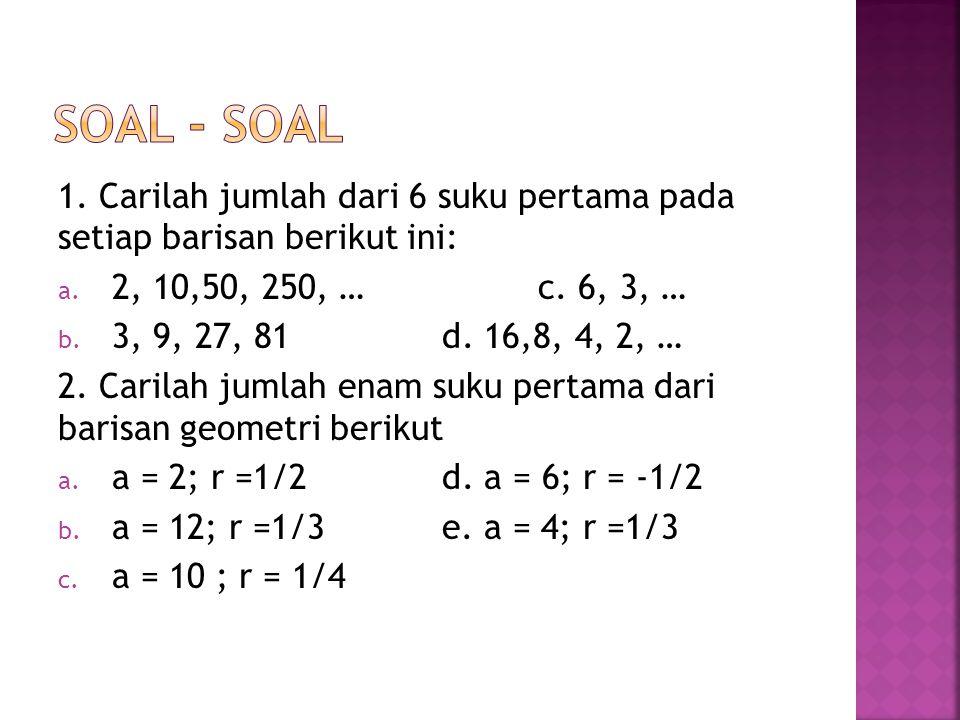 Soal - soal 1. Carilah jumlah dari 6 suku pertama pada setiap barisan berikut ini: 2, 10,50, 250, … c. 6, 3, …
