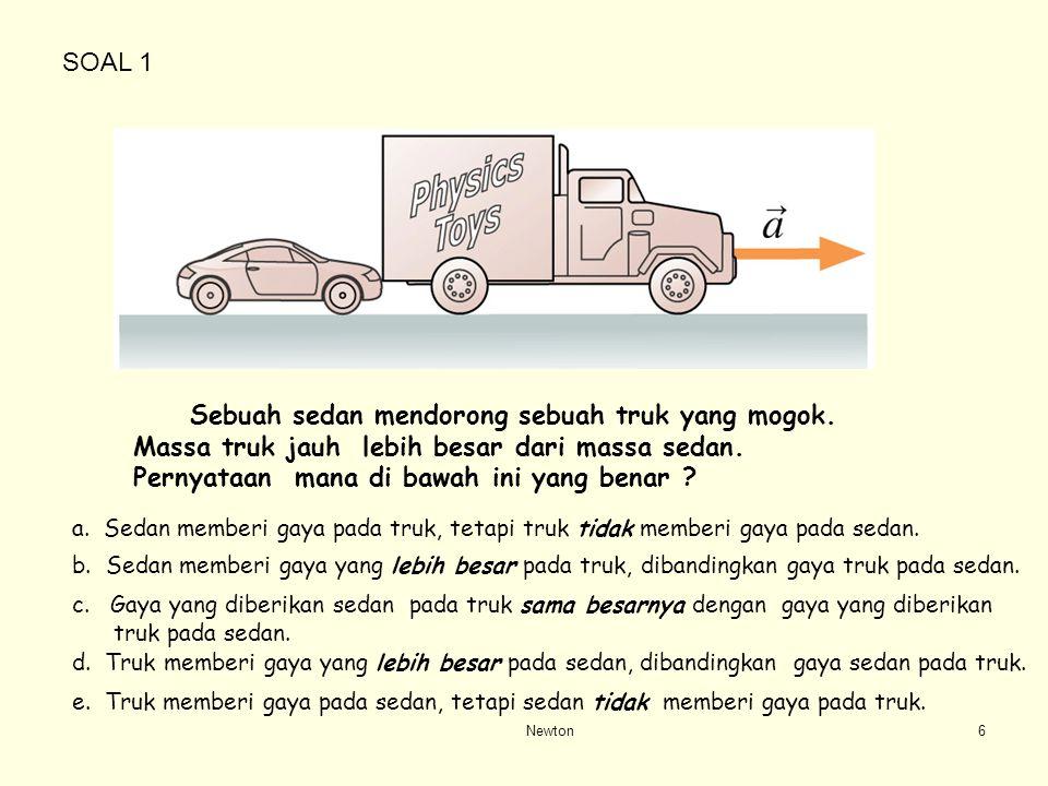 SOAL 1 Sebuah sedan mendorong sebuah truk yang mogok. Massa truk jauh lebih besar dari massa sedan. Pernyataan mana di bawah ini yang benar