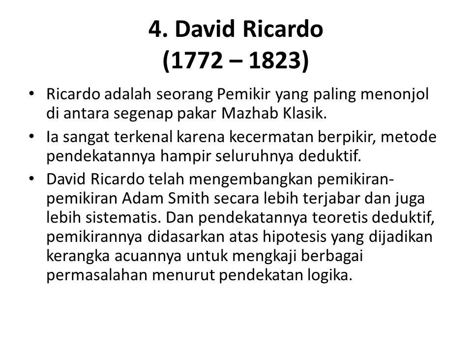 4. David Ricardo (1772 – 1823) Ricardo adalah seorang Pemikir yang paling menonjol di antara segenap pakar Mazhab Klasik.