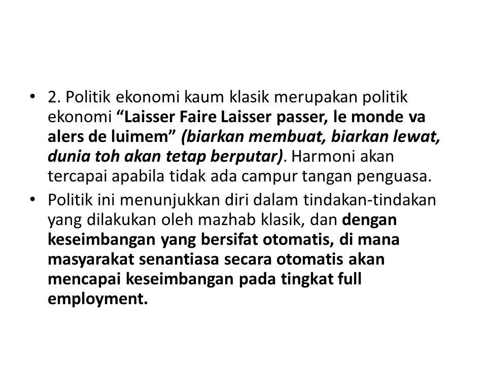 2. Politik ekonomi kaum klasik merupakan politik ekonomi Laisser Faire Laisser passer, le monde va alers de luimem (biarkan membuat, biarkan lewat, dunia toh akan tetap berputar). Harmoni akan tercapai apabila tidak ada campur tangan penguasa.