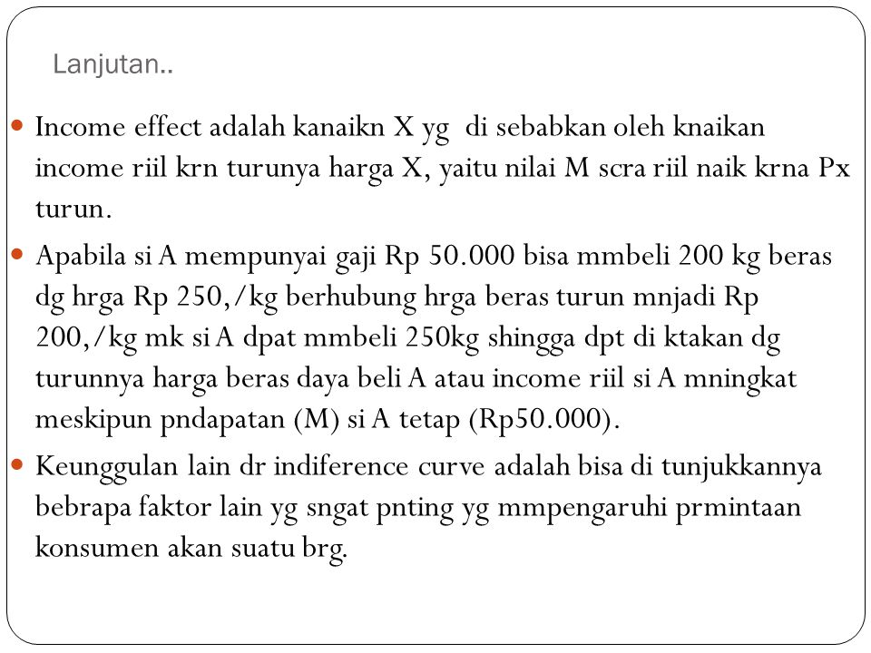 Lanjutan.. Income effect adalah kanaikn X yg di sebabkan oleh knaikan income riil krn turunya harga X, yaitu nilai M scra riil naik krna Px turun.