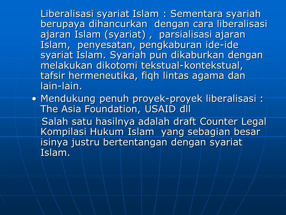 Liberalisasi syariat Islam : Sementara syariah berupaya dihancurkan dengan cara liberalisasi ajaran Islam (syariat) , parsialisasi ajaran Islam, penyesatan, pengkaburan ide-ide syariat Islam. Syariah pun dikaburkan dengan melakukan dikotomi tekstual-kontekstual, tafsir hermeneutika, fiqh lintas agama dan lain-lain.