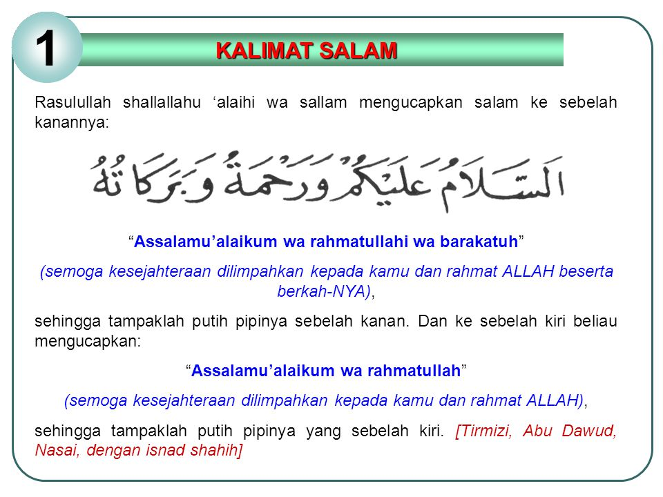 1 KALIMAT SALAM. Rasulullah shallallahu 'alaihi wa sallam mengucapkan salam ke sebelah kanannya: Assalamu'alaikum wa rahmatullahi wa barakatuh