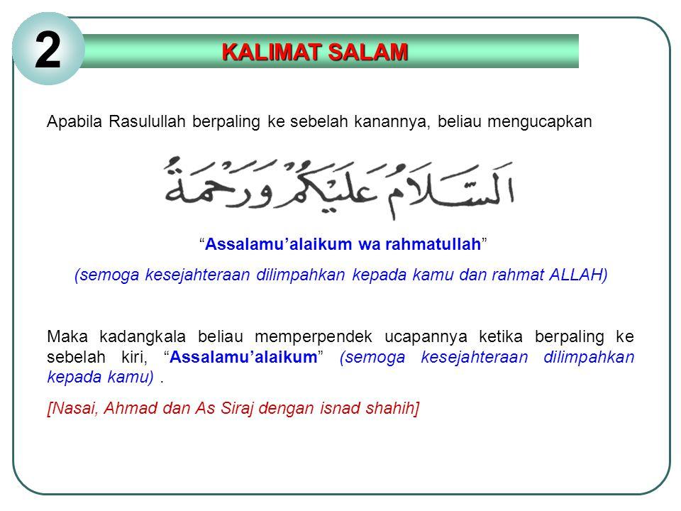 2 KALIMAT SALAM. Apabila Rasulullah berpaling ke sebelah kanannya, beliau mengucapkan. Assalamu'alaikum wa rahmatullah