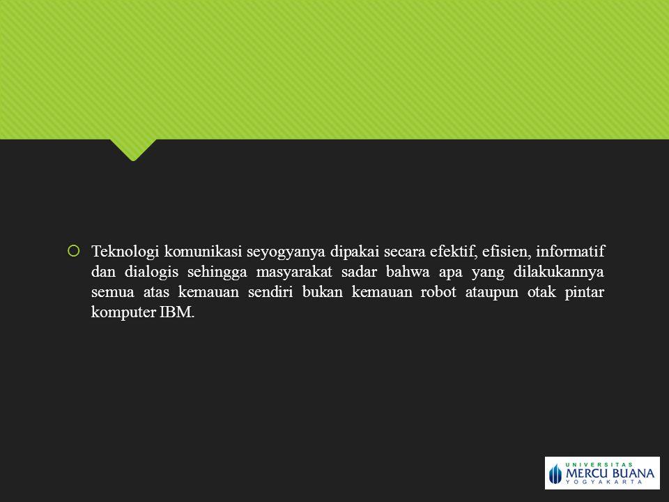 Teknologi komunikasi seyogyanya dipakai secara efektif, efisien, informatif dan dialogis sehingga masyarakat sadar bahwa apa yang dilakukannya semua atas kemauan sendiri bukan kemauan robot ataupun otak pintar komputer IBM.