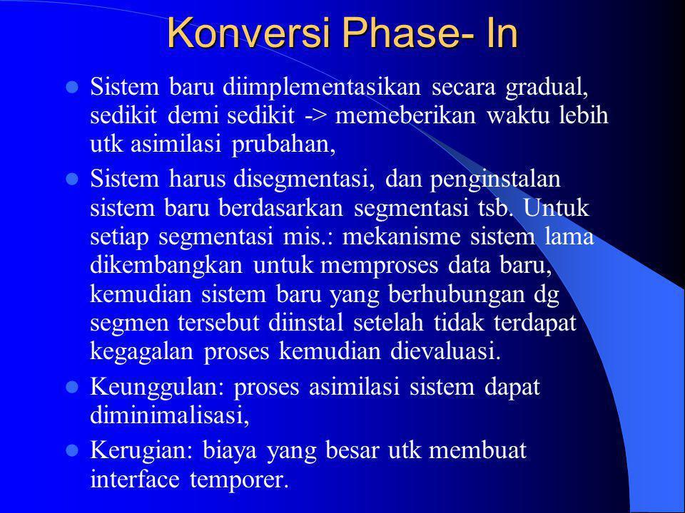 Konversi Phase- In Sistem baru diimplementasikan secara gradual, sedikit demi sedikit -> memeberikan waktu lebih utk asimilasi prubahan,