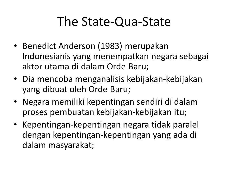 The State-Qua-State Benedict Anderson (1983) merupakan Indonesianis yang menempatkan negara sebagai aktor utama di dalam Orde Baru;