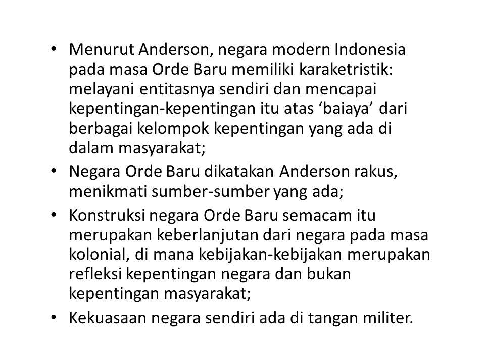 Menurut Anderson, negara modern Indonesia pada masa Orde Baru memiliki karaketristik: melayani entitasnya sendiri dan mencapai kepentingan-kepentingan itu atas 'baiaya' dari berbagai kelompok kepentingan yang ada di dalam masyarakat;