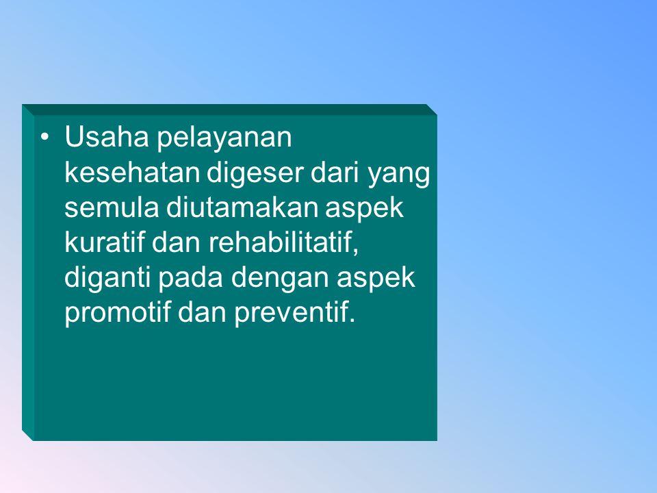 Usaha pelayanan kesehatan digeser dari yang semula diutamakan aspek kuratif dan rehabilitatif, diganti pada dengan aspek promotif dan preventif.