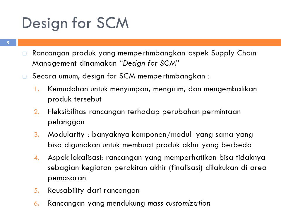 Design for SCM Rancangan produk yang mempertimbangkan aspek Supply Chain Management dinamakan Design for SCM