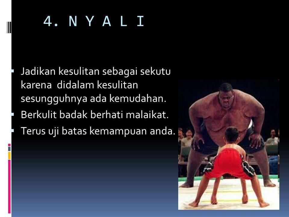 4. N Y A L I Jadikan kesulitan sebagai sekutu karena didalam kesulitan sesungguhnya ada kemudahan.