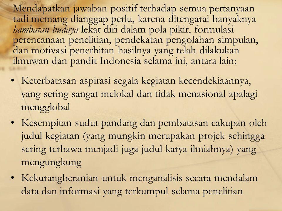 Mendapatkan jawaban positif terhadap semua pertanyaan tadi memang dianggap perlu, karena ditengarai banyaknya hambatan budaya lekat diri dalam pola pikir, formulasi perencanaan penelitian, pendekatan pengolahan simpulan, dan motivasi penerbitan hasilnya yang telah dilakukan ilmuwan dan pandit Indonesia selama ini, antara lain: