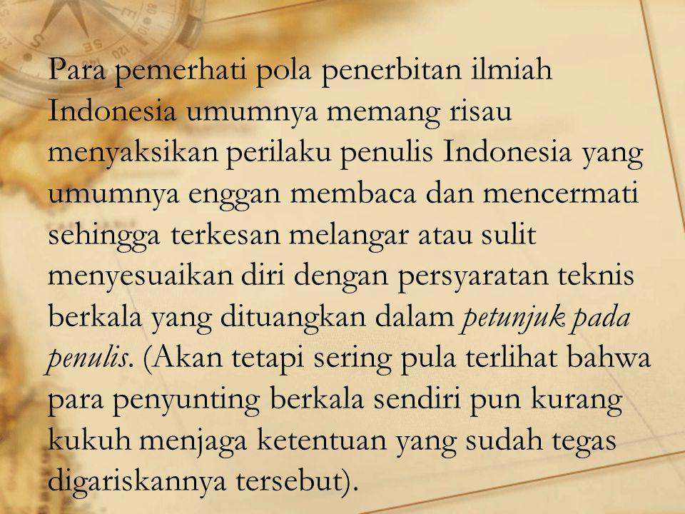 Para pemerhati pola penerbitan ilmiah Indonesia umumnya memang risau menyaksikan perilaku penulis Indonesia yang umumnya enggan membaca dan mencermati sehingga terkesan melangar atau sulit menyesuaikan diri dengan persyaratan teknis berkala yang dituangkan dalam petunjuk pada penulis.