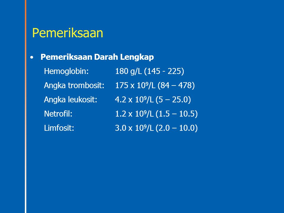 Pemeriksaan Pemeriksaan Darah Lengkap Hemoglobin: 180 g/L (145 - 225)