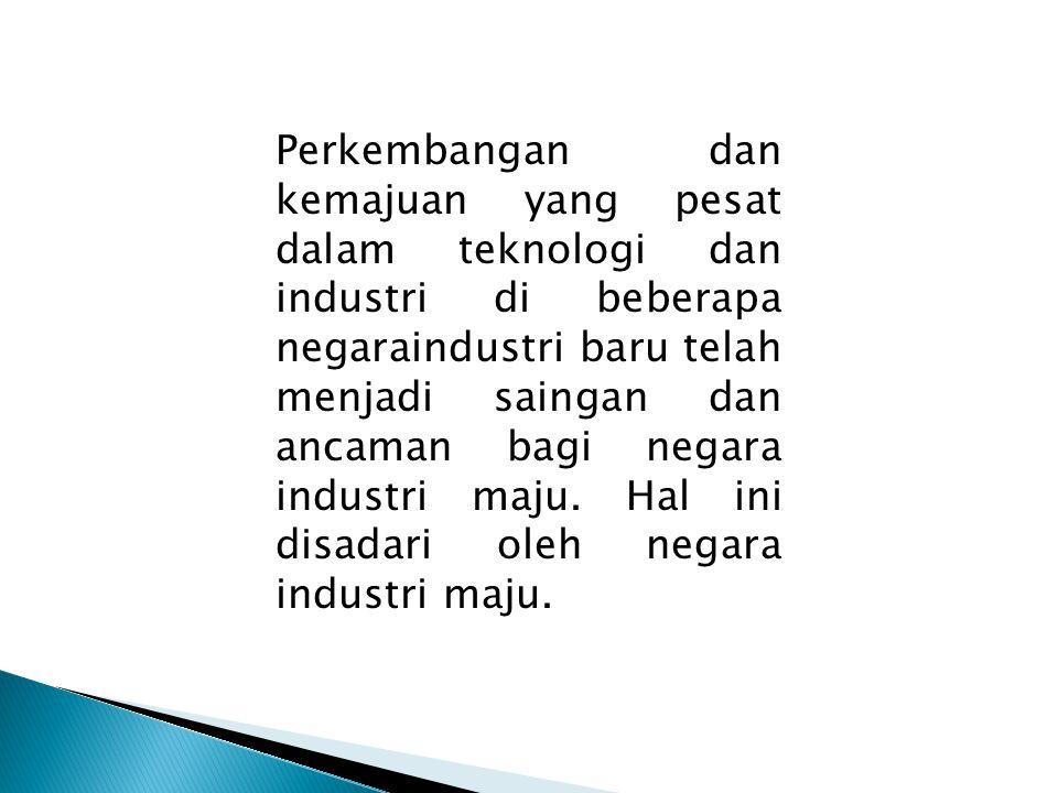 Perkembangan dan kemajuan yang pesat dalam teknologi dan industri di beberapa negaraindustri baru telah menjadi saingan dan ancaman bagi negara industri maju.