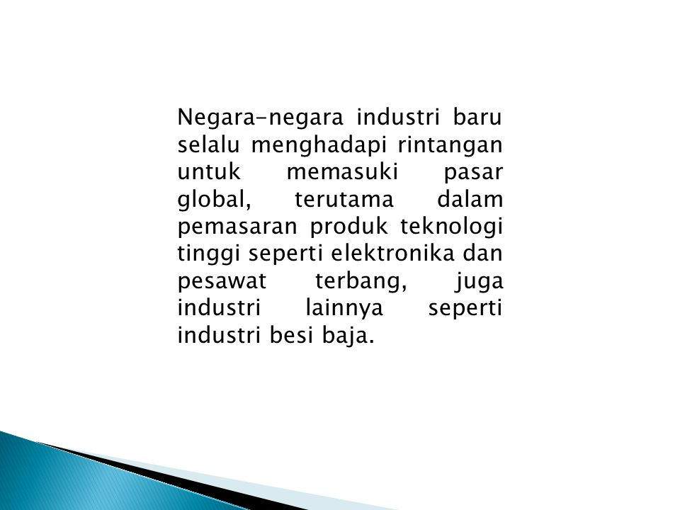 Negara-negara industri baru selalu menghadapi rintangan untuk memasuki pasar global, terutama dalam pemasaran produk teknologi tinggi seperti elektronika dan pesawat terbang, juga industri lainnya seperti industri besi baja.