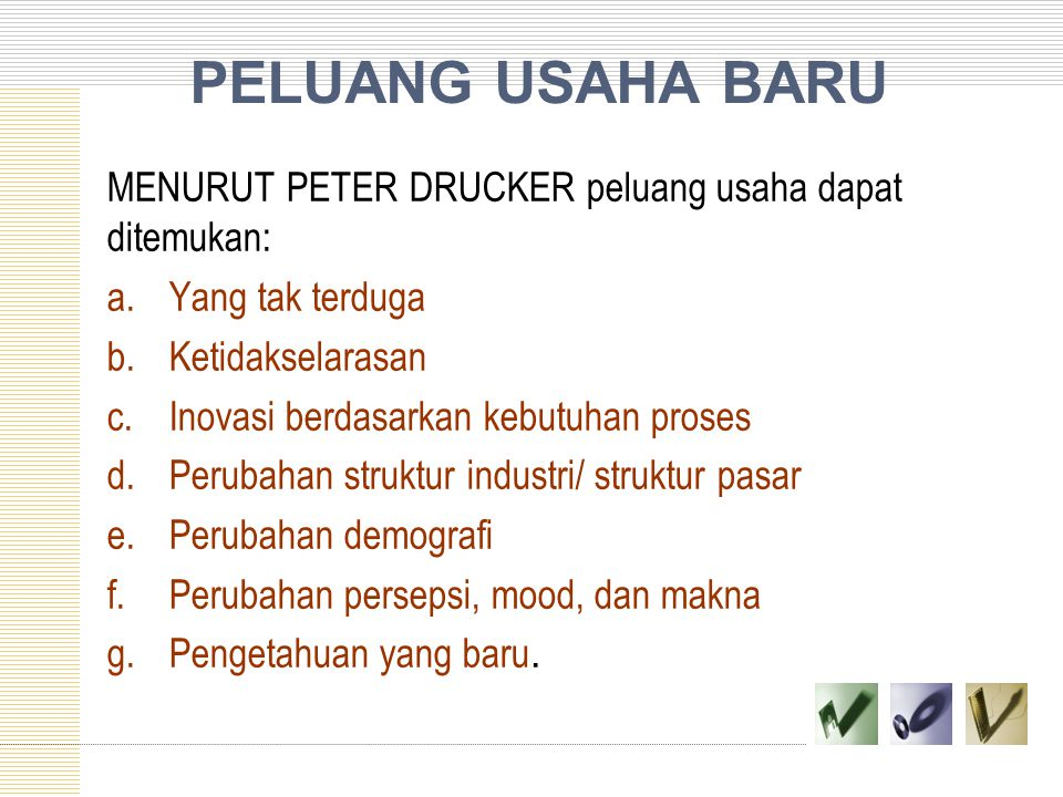 PELUANG USAHA BARU MENURUT PETER DRUCKER peluang usaha dapat ditemukan: a. Yang tak terduga. b. Ketidakselarasan.