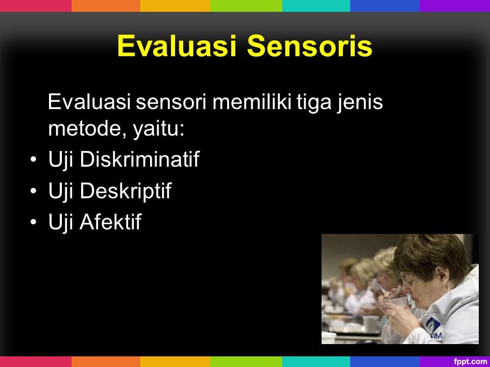 Evaluasi Sensoris Evaluasi sensori memiliki tiga jenis metode, yaitu: