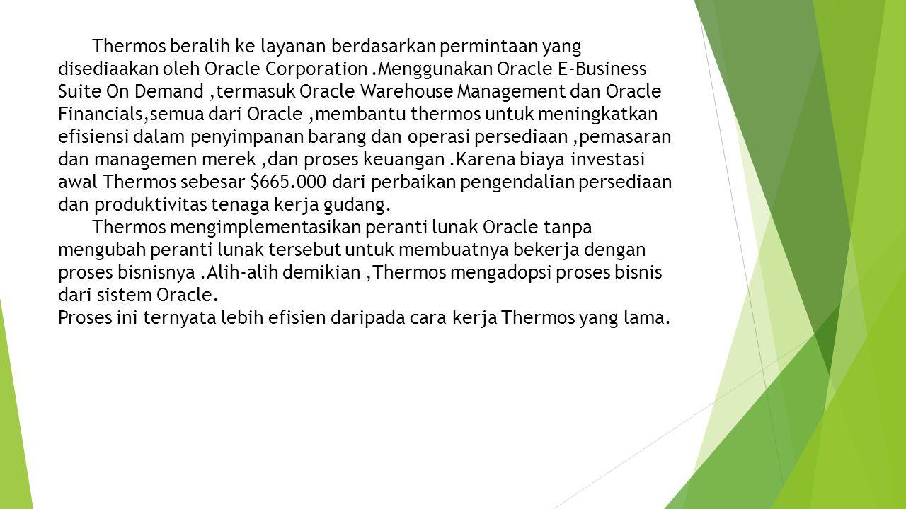 Thermos beralih ke layanan berdasarkan permintaan yang disediaakan oleh Oracle Corporation .Menggunakan Oracle E-Business Suite On Demand ,termasuk Oracle Warehouse Management dan Oracle Financials,semua dari Oracle ,membantu thermos untuk meningkatkan efisiensi dalam penyimpanan barang dan operasi persediaan ,pemasaran dan managemen merek ,dan proses keuangan .Karena biaya investasi awal Thermos sebesar $665.000 dari perbaikan pengendalian persediaan dan produktivitas tenaga kerja gudang.