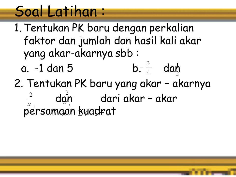 Soal Latihan : Tentukan PK baru dengan perkalian faktor dan jumlah dan hasil kali akar yang akar-akarnya sbb :