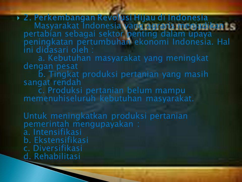 2. Perkembangan Revolusi Hijau di Indonesia Masyarakat Indonesia yang agraris menjadikan pertabian sebagai sektor penting dalam upaya peningkatan pertumbuhan ekonomi Indonesia. Hal ini didasari oleh : a. Kebutuhan masyarakat yang meningkat dengan pesat b. Tingkat produksi pertanian yang masih sangat rendah c. Produksi pertanian belum mampu memenuhiseluruh kebutuhan masyarakat.